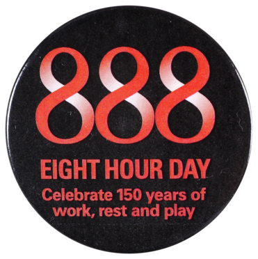 This badge was issued in 2006 to commemorate the 150th anniversary of the Eight Hour Day in Victoria. The three eights symbolise the slogan for the movement 'eight hours labour, eight hours recreation, eight hours rest.'