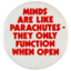 Minds are like parachutes —they only function when open